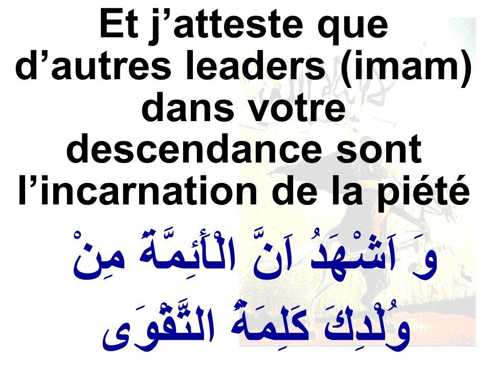 وَ اَشْهَدُ اَنَّ الْأَئِمَّةَ مِنْ وُلْدِكَ كَلِمَةُ التَّقْوَى Et jatteste que dautres leaders (imam) dans votre descendance sont lincarnation de la
