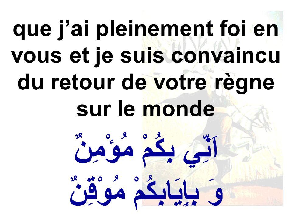 اَنِّي بِكُمْ مُؤْمِنٌ وَ بِإِيَابِكُمْ مُوْقِنٌ que jai pleinement foi en vous et je suis convaincu du retour de votre règne sur le monde