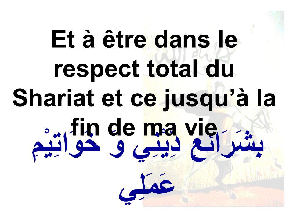 بِشَرَائعِ دِّيْنِي وَ خَوَاتِيْمِ عَمَلِي Et à être dans le respect total du Shariat et ce jusquà la fin de ma vie