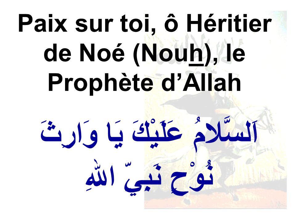 اَلسَّلامُ عَلَيْكَ يَا وَارِثَ نُوْحٍ نَبِيِّ اللهِ Paix sur toi, ô Héritier de Noé (Nouh), le Prophète dAllah