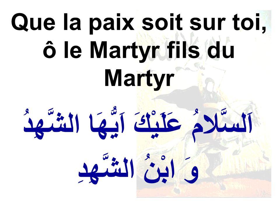 اََلسَّلامُ عَلَيْكَ اَيُّهَا الشَّهِدُ وَ ابْنُ الشَّهِدِ Que la paix soit sur toi, ô le Martyr fils du Martyr