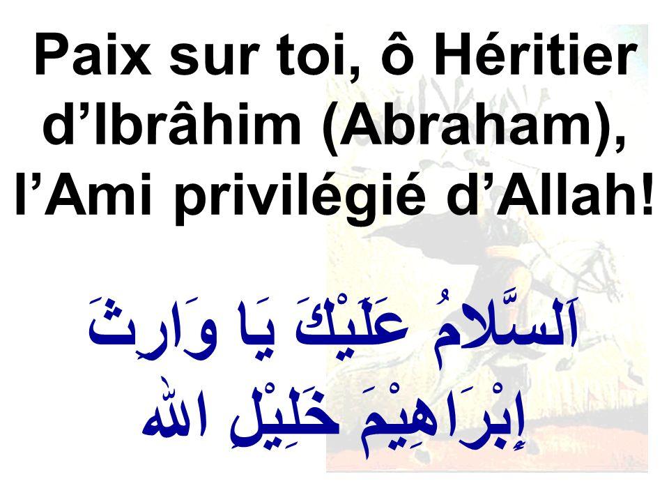 اَلسَّلامُ عَلَيْكَ يَا وَارِثَ إِبْرَاهِيْمَ خَلِيْلِ الله Paix sur toi, ô Héritier dIbrâhim (Abraham), lAmi privilégié dAllah!