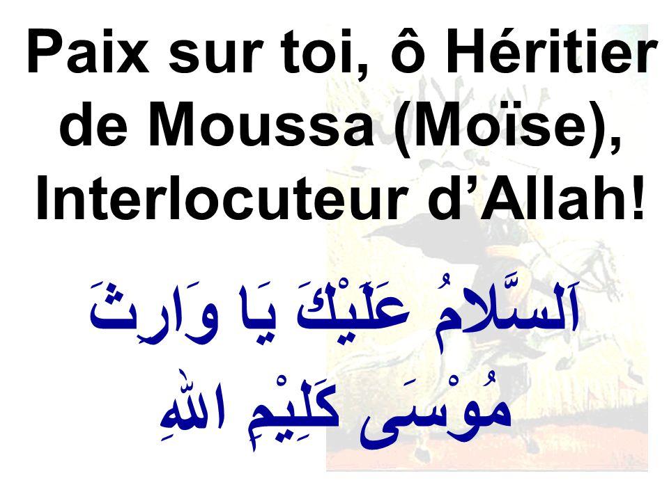 اَلسَّلامُ عَلَيْكَ يَا وَارِثَ مُوْسَى كَلِيْمِ اللهِ Paix sur toi, ô Héritier de Moussa (Moïse), Interlocuteur dAllah!