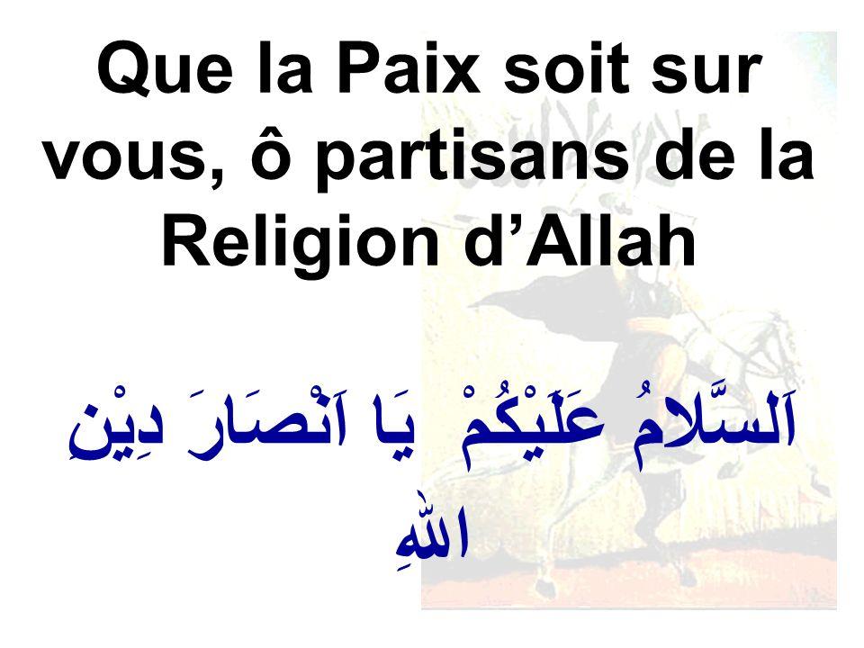 اَلسَّلامُ عَلَيْكُمْ يَا اَنْصَارَ دِيْنِ اللهِ Que la Paix soit sur vous, ô partisans de la Religion dAllah