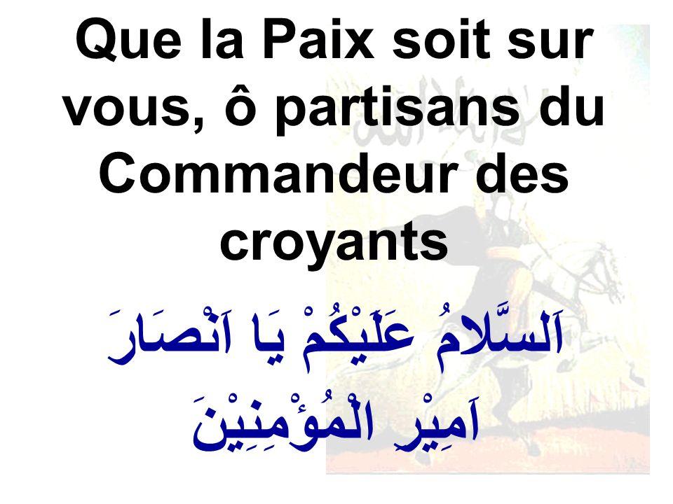 اَلسَّلامُ عَلَيْكُمْ يَا اَنْصَارَ اَمِيْرِ الْمُؤْمِنِيْنَ Que la Paix soit sur vous, ô partisans du Commandeur des croyants