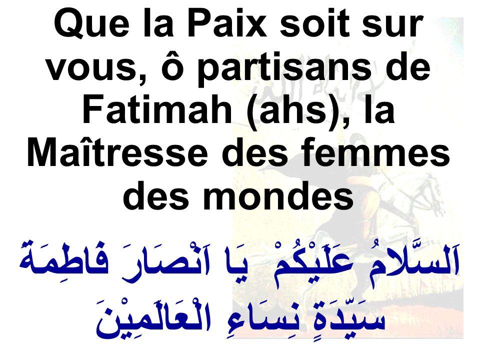 اَلسَّلامُ عَلَيْكُمْ يَا اَنْصَارَ فَاطِمَةَ سَيِّدَةٍ نِسَاءِ الْعَالَمِيْنَ Que la Paix soit sur vous, ô partisans de Fatimah (ahs), la Maîtresse d