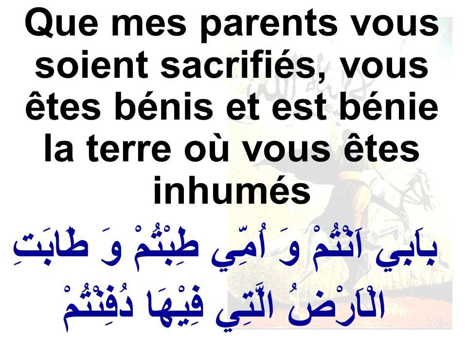 بِاَبِي اَنْتُمْ وَ اُمِّي طِبْتُمْ وَ طَابَتِ الْاَرْضُ الَّتِي فِيْهَا دُفِنْتُمْ Que mes parents vous soient sacrifiés, vous êtes bénis et est béni