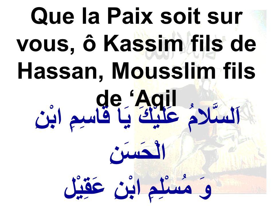 اَلسَّلامُ عَلَيْكَ يَا قَاسِمِ ابْنِ الْحَسَنِ وَ مُسْلِمِ ابْنِ عَقِيْل Que la Paix soit sur vous, ô Kassim fils de Hassan, Mousslim fils de Aqil