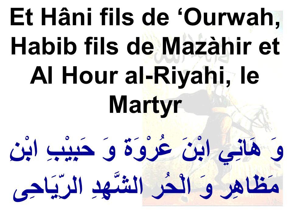 وَ هَانِي ابْنَ عُرْوَة وَ حَبِيْبِ ابْنِ مَظَاهِر وَ الْحُر الشَّهِدِ الرِّيَاحِى Et Hâni fils de Ourwah, Habib fils de Mazàhir et Al Hour al-Riyahi,