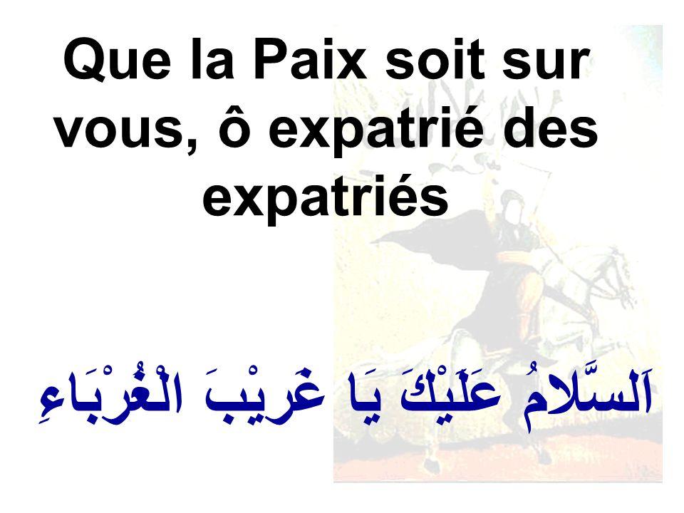 اَلسَّلامُ عَلَيْكَ يَا غَريْبَ الْغُرْبَاءِ Que la Paix soit sur vous, ô expatrié des expatriés