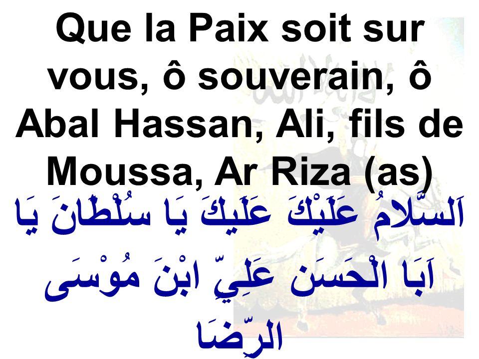 اَلسَّلامُ عَلَيْكَ عَلَيكَ يَا سُلْطَانَ يَا اَبَا الْحَسَن عَلِيٍّ ابْنَ مُوْسَى الرِّضَا Que la Paix soit sur vous, ô souverain, ô Abal Hassan, Ali