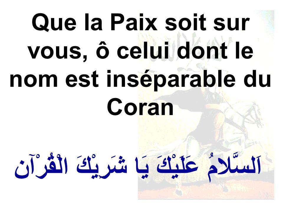 اَلسَّلامُ عَلَيْكَ يَا شَرِيْكَ الْقُرْآن Que la Paix soit sur vous, ô celui dont le nom est inséparable du Coran