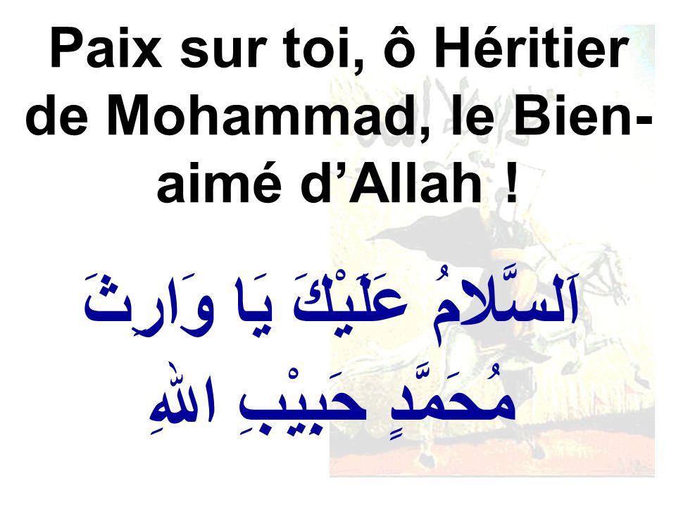 اَلسَّلامُ عَلَيْكَ يَا وَارِثَ مُحَمَّدٍ حَبِيْبِ اللهِ Paix sur toi, ô Héritier de Mohammad, le Bien- aimé dAllah !