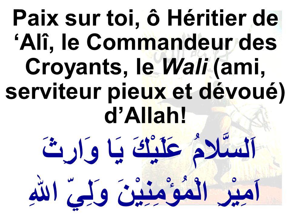 اَلسَّلامُ عَلَيْكَ يَا وَارِثَ اَمِيْرِ الْمُؤْمِنِيْنَ وَلِيِّ اللهِ Paix sur toi, ô Héritier de Alî, le Commandeur des Croyants, le Wali (ami, serv