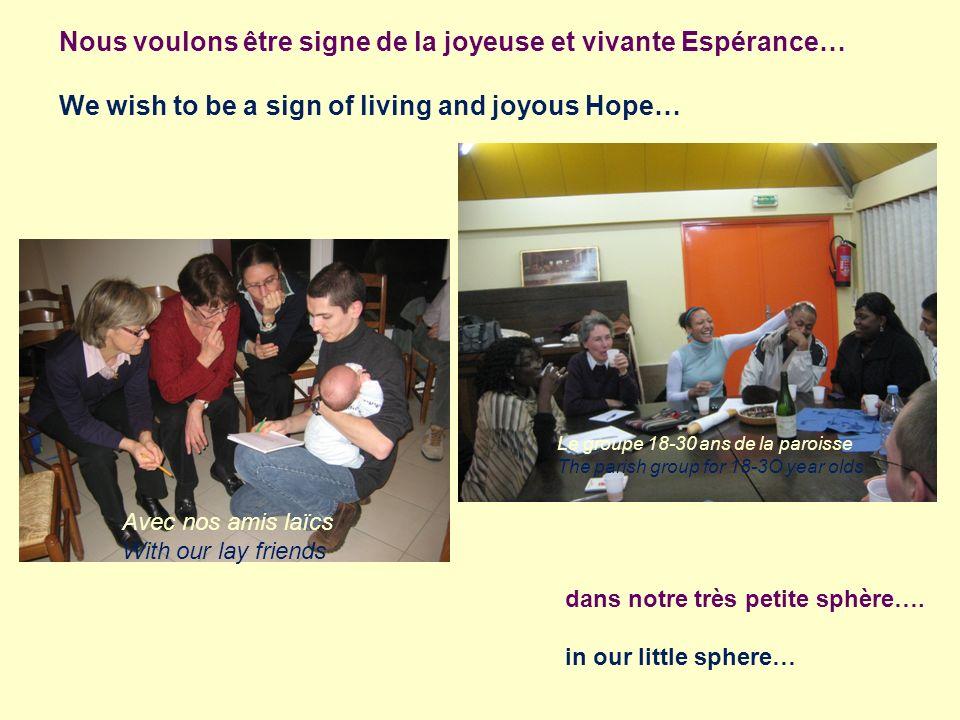 Nous voulons être signe de la joyeuse et vivante Espérance… We wish to be a sign of living and joyous Hope… dans notre très petite sphère…. in our lit