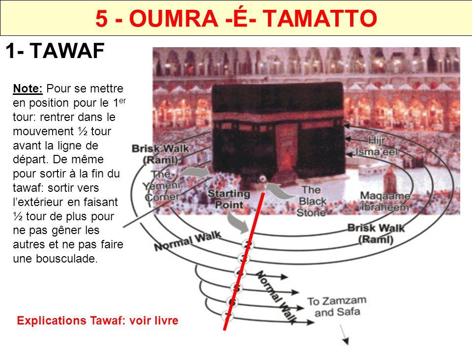 5 - OUMRA -É- TAMATTO 1- TAWAF Note: Si Possible, éviter de commencer un tawaf entre les prières de Zohr-Assr et Maghrib-Isha.