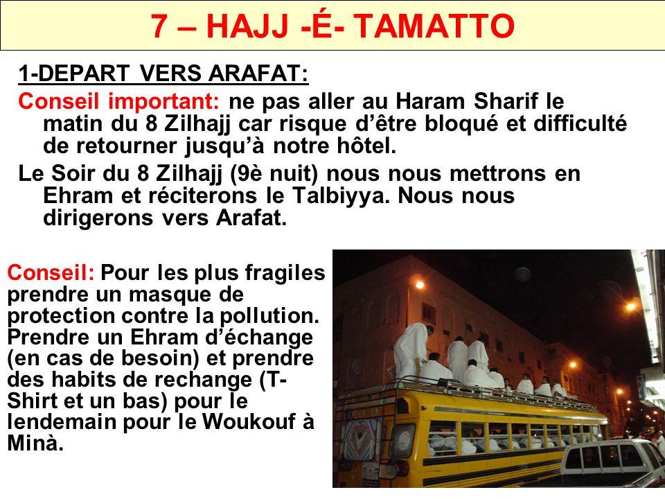 7 – HAJJ -É- TAMATTO 1-WOUKOUF (STATION) A ARAFAT IL EST WAJIB DE RESTER A ARAFAT LAPRES MIDI DU 9 ZILHAJJ: IL FAUT SE CONSACRER AUX INVOCATIONS ET DEMANDE DE PARDON ENVERS DIEU (Ex: LIRE LE DOUA- E-ARAFAT) Ensuite…nous nous dirigerons vers Mouzdalifa après la prière de Maghribaine (Selon programme du Groupe Dubai)