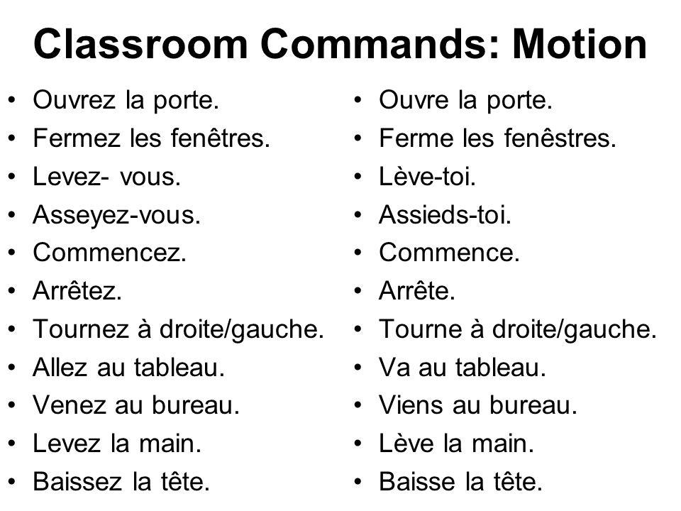 Classroom Commands: Motion Ouvrez la porte. Fermez les fenêtres. Levez- vous. Asseyez-vous. Commencez. Arrêtez. Tournez à droite/gauche. Allez au tabl