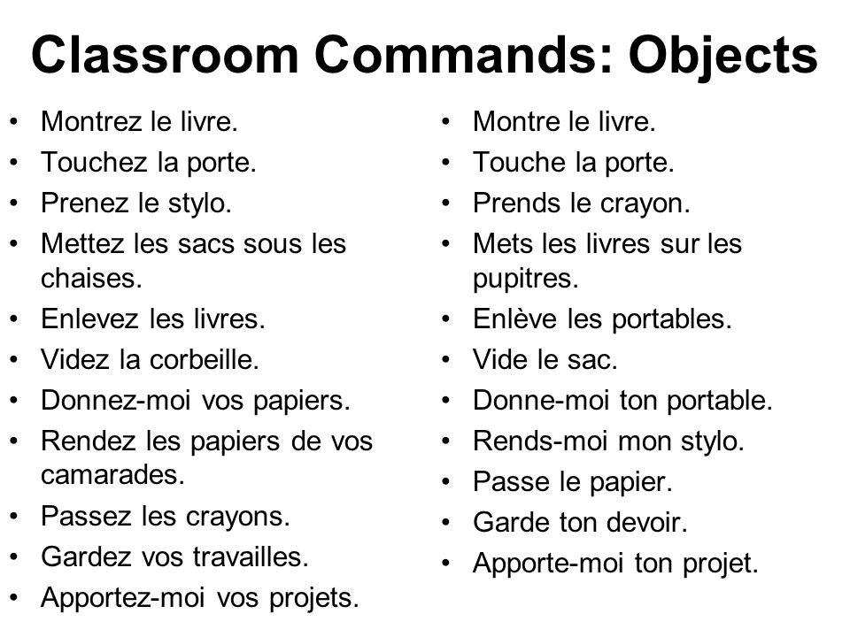Classroom Commands: Objects Montrez le livre. Touchez la porte. Prenez le stylo. Mettez les sacs sous les chaises. Enlevez les livres. Videz la corbei