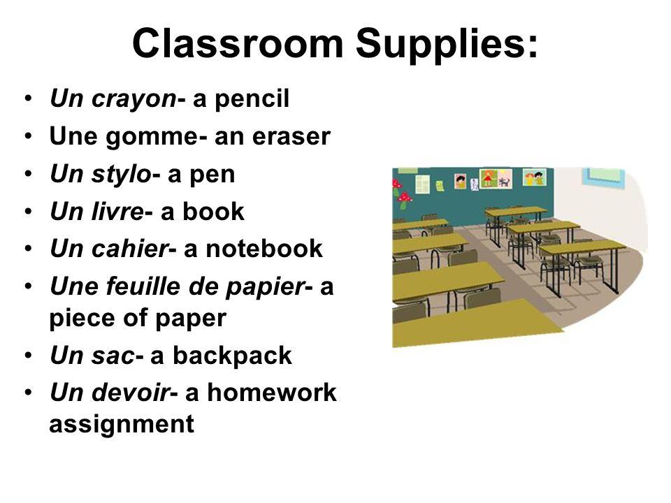 Classroom Supplies: Un bureau- a desk Un tableau- a board Une chaise- a chair Une table- a table Une porte- a door Une fenêtre- a window Une carte- a map Un dictionnaire- a dictionary Un CD- a CD Un DVD- a DVD Un ordinateur- a computer Un projecteur- a projector Les ciseaux- scissors Un aiguise-crayon- a pencil sharpener Une règle- a ruler La colle- glue La corbeille-trash can