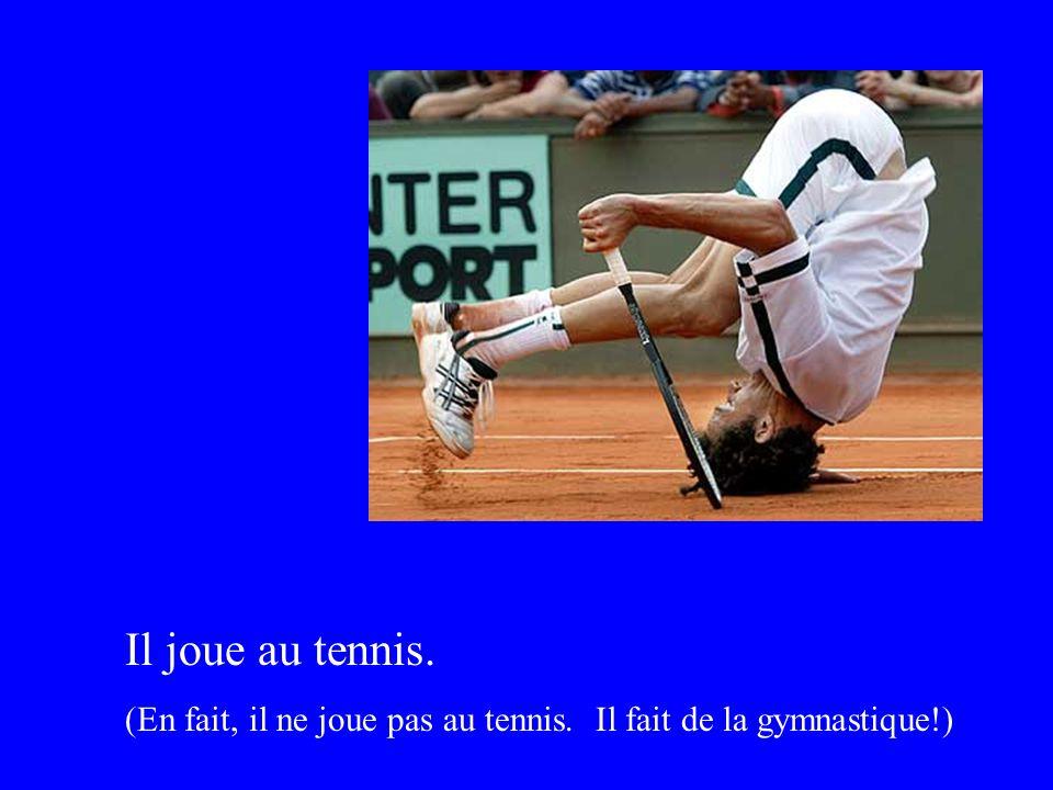 Il joue au tennis. (En fait, il ne joue pas au tennis. Il fait de la gymnastique!)