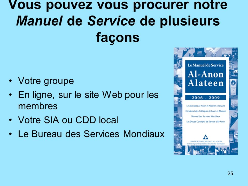 25 Vous pouvez vous procurer notre Manuel de Service de plusieurs façons Votre groupe En ligne, sur le site Web pour les membres Votre SIA ou CDD loca
