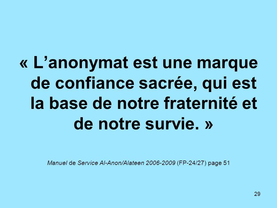 29 « Lanonymat est une marque de confiance sacrée, qui est la base de notre fraternité et de notre survie. » Manuel de Service Al-Anon/Alateen 2006-20