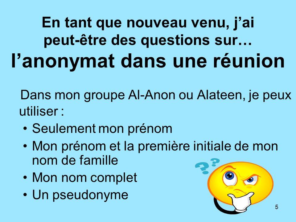 5 En tant que nouveau venu, jai peut-être des questions sur… lanonymat dans une réunion Dans mon groupe Al-Anon ou Alateen, je peux utiliser : Seuleme