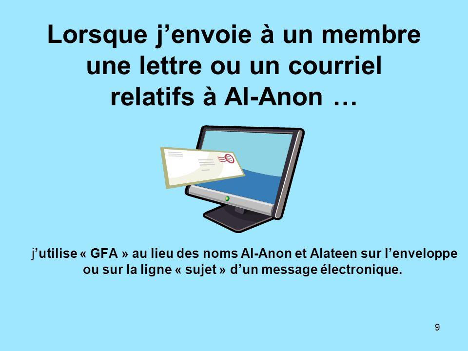 9 Lorsque jenvoie à un membre une lettre ou un courriel relatifs à Al-Anon … jutilise « GFA » au lieu des noms Al-Anon et Alateen sur lenveloppe ou su
