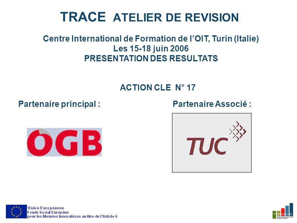 TRACE ATELIER DE REVISION Centre International de Formation de lOIT, Turin (Italie) Les 15-18 juin 2006 PRESENTATION DES RESULTATS ACTION CLE N° 17 Partenaire principal :Partenaire Associé :