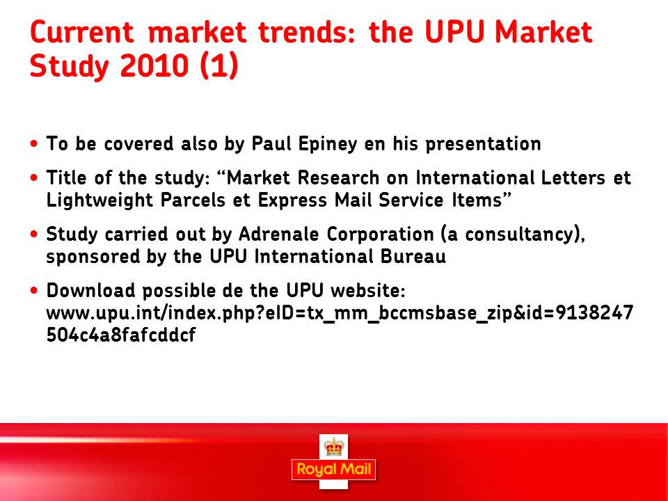 11 Current market trends: the UPU Market Study 2010 (1) To be covered also by Paul Epiney en his presentation Title of the study: Market Research on I