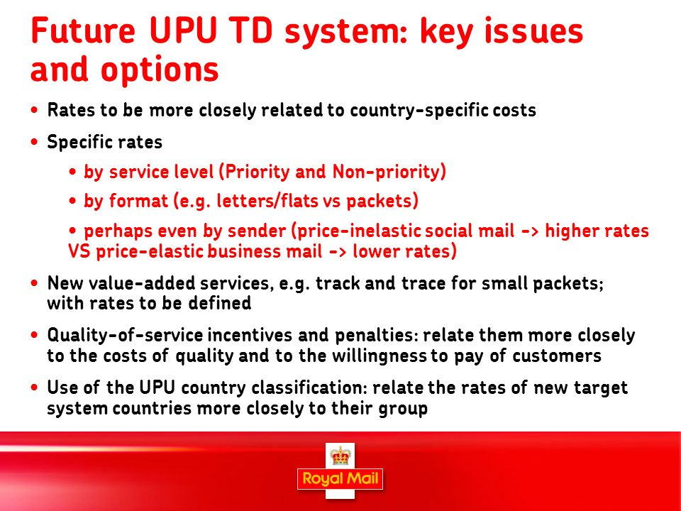 17 Future UPU TD system: key issues and options Rates to be more closely related to country-specific costs Specific rates by service level (Priority a