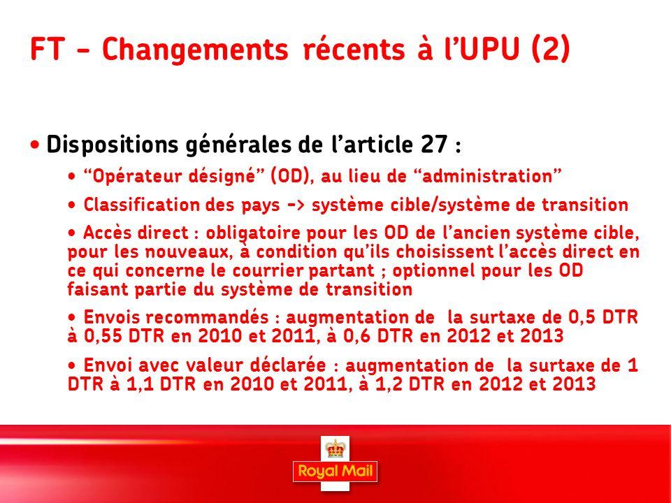 6 FT - Changements récents à lUPU (2) Dispositions générales de larticle 27 : Opérateur désigné (OD), au lieu de administration Classification des pays -> système cible/système de transition Accès direct : obligatoire pour les OD de lancien système cible, pour les nouveaux, à condition quils choisissent laccès direct en ce qui concerne le courrier partant ; optionnel pour les OD faisant partie du système de transition Envois recommandés : augmentation de la surtaxe de 0,5 DTR à 0,55 DTR en 2010 et 2011, à 0,6 DTR en 2012 et 2013 E nvoi avec valeur déclarée : augmentation de la surtaxe de 1 DTR à 1,1 DTR en 2010 et 2011, à 1,2 DTR en 2012 et 2013