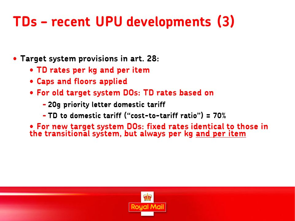 7 TDs – recent UPU developments (3) Target system provisions in art. 28: TD rates per kg and per item Caps and floors applied For old target system DO