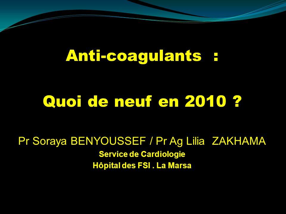 Anti-coagulants : Quoi de neuf en 2010 ? Pr Soraya BENYOUSSEF / Pr Ag Lilia ZAKHAMA Service de Cardiologie Hôpital des FSI. La Marsa