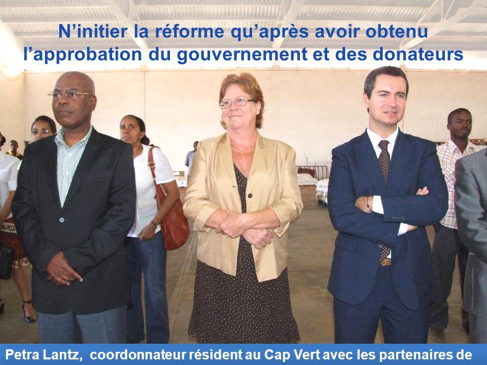 Ninitier la réforme quaprès avoir obtenu lapprobation du gouvernement et des donateurs Petra Lantz, coordonnateur résident au Cap Vert avec les partenaires de développement.