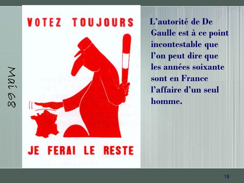 18 Mai 68 Lautorité de De Gaulle est à ce point incontestable que lon peut dire que les années soixante sont en France laffaire dun seul homme.