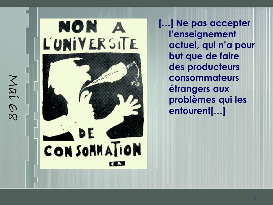 7 Mai 68 […] Ne pas accepter lenseignement actuel, qui na pour but que de faire des producteurs consommateurs étrangers aux problèmes qui les entouren