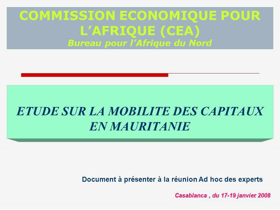 1 COMMISSION ECONOMIQUE POUR LAFRIQUE (CEA) Bureau pour lAfrique du Nord ETUDE SUR LA MOBILITE DES CAPITAUX EN MAURITANIE Document à présenter à la réunion Ad hoc des experts Casablanca, du 17-19 janvier 2008