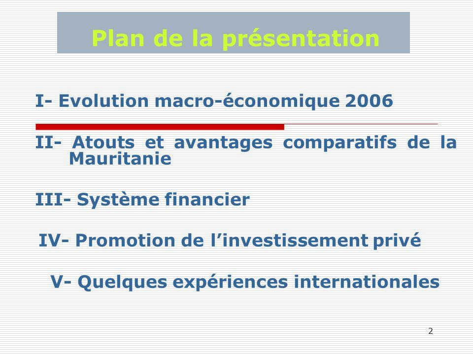 2 Plan de la présentation I- Evolution macro-économique 2006 II- Atouts et avantages comparatifs de la Mauritanie III- Système financier IV- Promotion de linvestissement privé V- Quelques expériences internationales