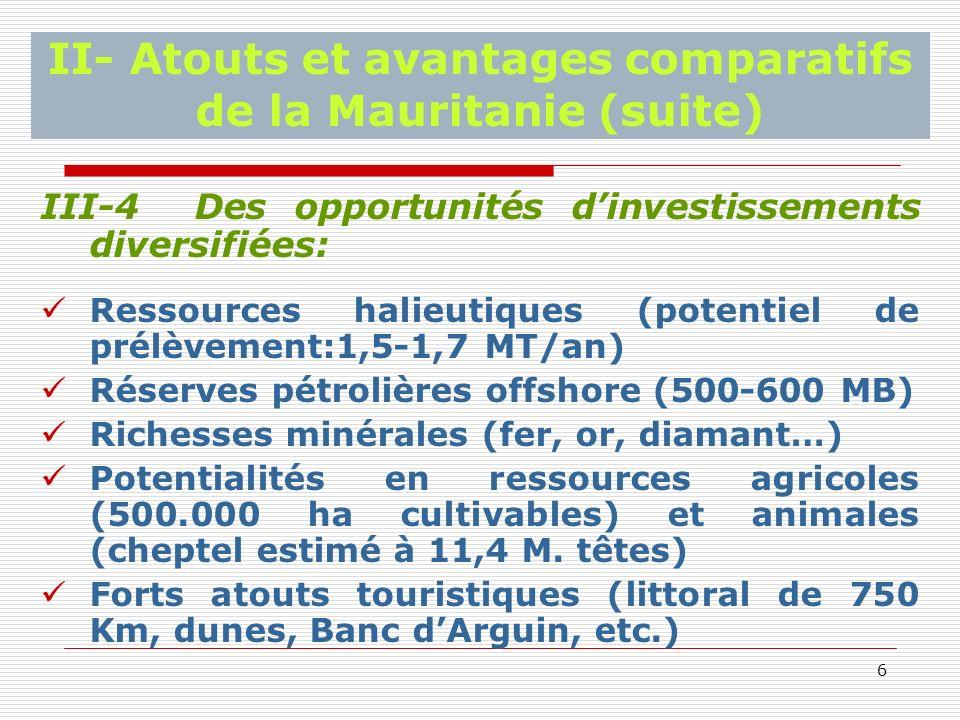 6 II- Atouts et avantages comparatifs de la Mauritanie (suite) III-4 Des opportunités dinvestissements diversifiées: Ressources halieutiques (potentiel de prélèvement:1,5-1,7 MT/an) Réserves pétrolières offshore (500-600 MB) Richesses minérales (fer, or, diamant…) Potentialités en ressources agricoles (500.000 ha cultivables) et animales (cheptel estimé à 11,4 M.