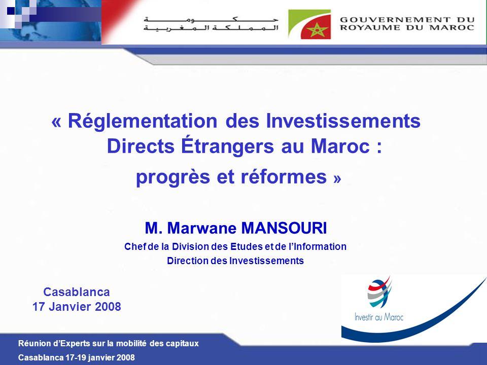 Réunion dExperts sur la mobilité des capitaux Casablanca 17-19 janvier 2008 I- Réformes du cadre législatif - Avant la décennie 90 Ouverture timide aux IDE - A partir de la décennie 90 jusquà nos jours Élaboration dun nouveau cadre législatif attrayant pour linvestissement II- Résultats et perspectives - Nette croissance des IDE - Adoption de stratégies de développement sectoriel « Réglementation des IDE au Maroc progrès et réformes »