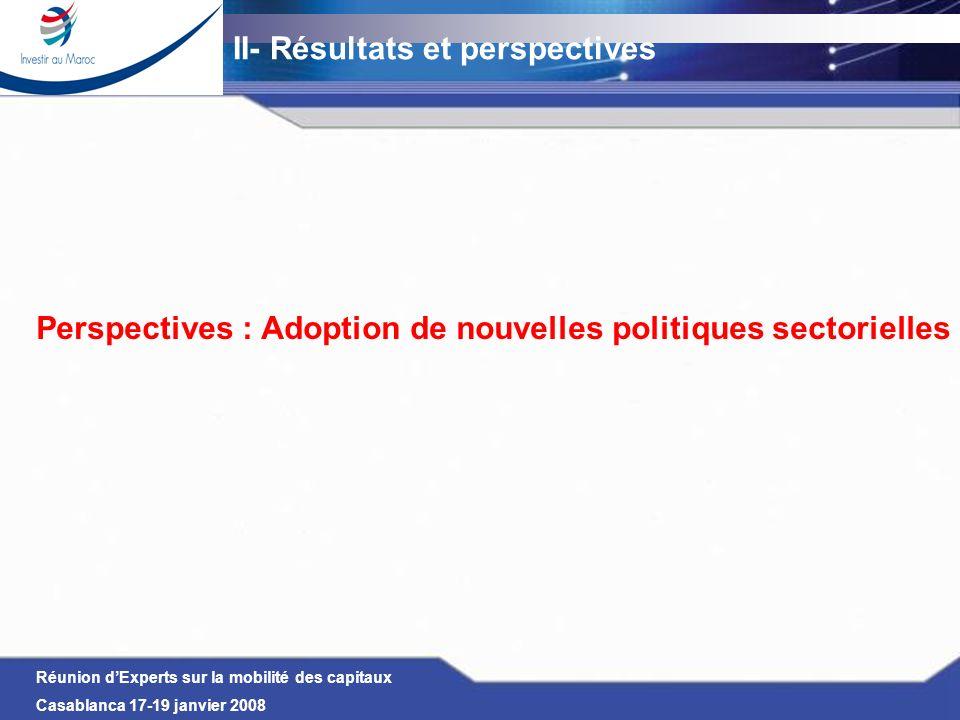 Réunion dExperts sur la mobilité des capitaux Casablanca 17-19 janvier 2008 Perspectives : Adoption de nouvelles politiques sectorielles II- Résultats