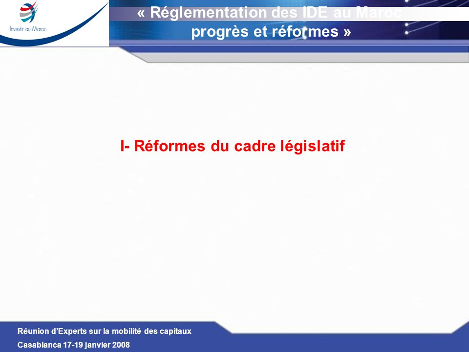 Réunion dExperts sur la mobilité des capitaux Casablanca 17-19 janvier 2008 I- Réformes du cadre législatif Place des pays dAfrique du Nord (UMA + Égypte + Soudan) dans les IDE Les IDE provenant des pays dAfrique du Nord représentent moins de 0,6 % dans le total des IDE reçus par le Maroc durant la période 2000- 3Q 2007 (110 M US $ dIDE sur un total de 20 Mds US $) Cas du Maroc Prédominance des IDE reçus de Tunisie Absence dIDE en provenance et à destination du Soudan