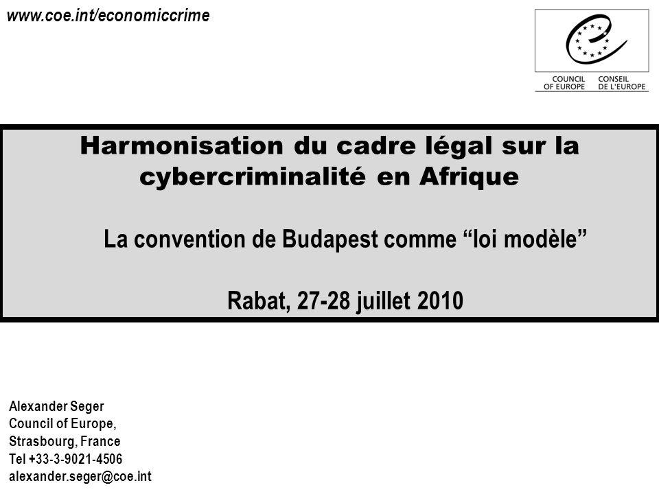 Harmonisation du cadre légal sur la cybercriminalité en Afrique La convention de Budapest comme loi modèle Rabat, 27-28 juillet 2010 Alexander Seger C