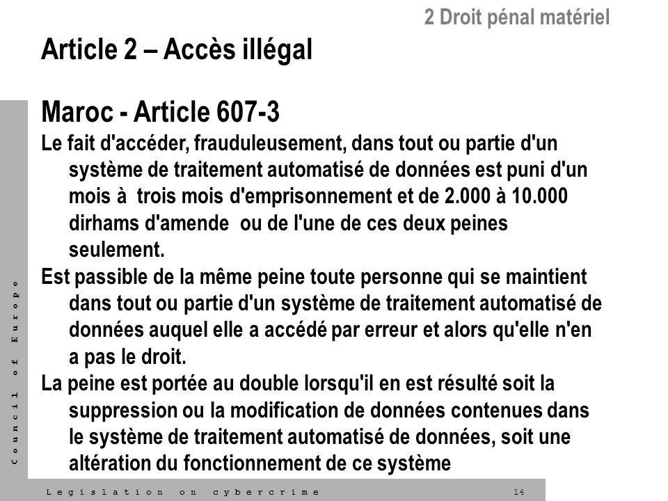 14L e g i s l a t i o n o n c y b e r c r i m e C o u n c i l o f E u r o p e 2 Droit pénal matériel Article 2 – Accès illégal Maroc - Article 607-3 L