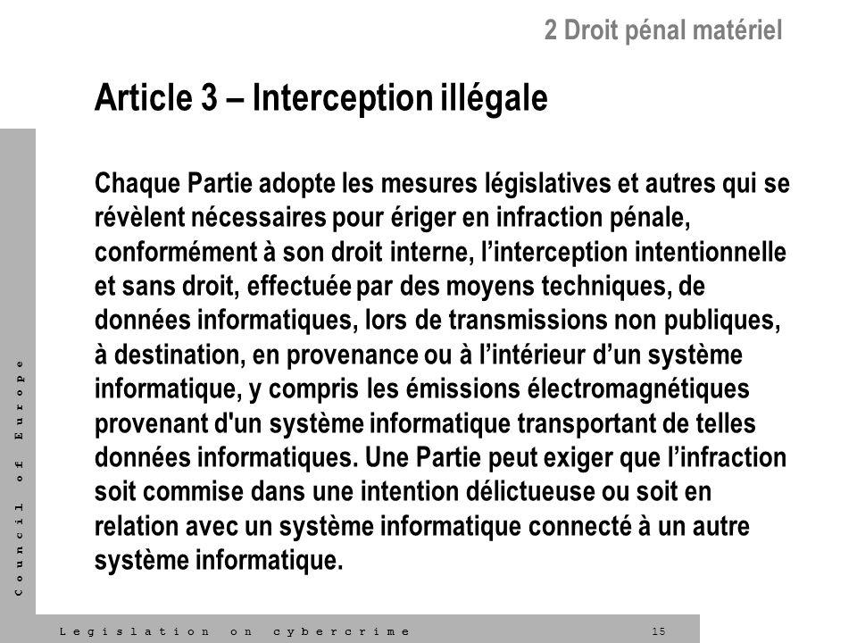 15L e g i s l a t i o n o n c y b e r c r i m e C o u n c i l o f E u r o p e Article 3 – Interception illégale Chaque Partie adopte les mesures légis