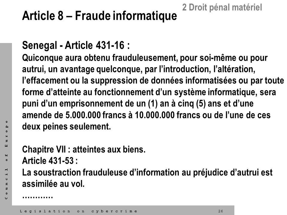 26L e g i s l a t i o n o n c y b e r c r i m e C o u n c i l o f E u r o p e Article 8 – Fraude informatique Senegal - Article 431-16 : Quiconque aur