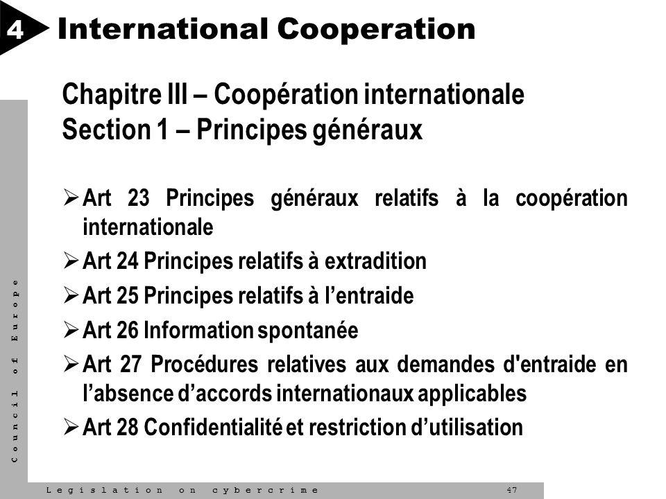 47L e g i s l a t i o n o n c y b e r c r i m e C o u n c i l o f E u r o p e International Cooperation 4 Chapitre III – Coopération internationale Se