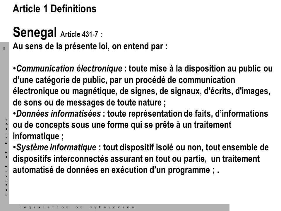 8 L e g i s l a t i o n o n c y b e r c r i m e C o u n c i l o f E u r o p e Article 1 Definitions Senegal Article 431-7 : Au sens de la présente loi